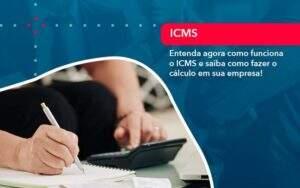 Entenda Agora Como Funciona O Icms E Saiba Como Fazer O Calculo Em Sua Empresa - Quero montar uma empresa